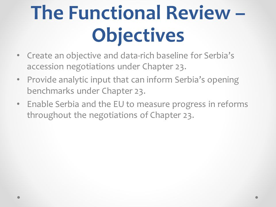 The Functional Review – Objectives Create an objective and data-rich baseline for Serbia's accession negotiations under Chapter 23.