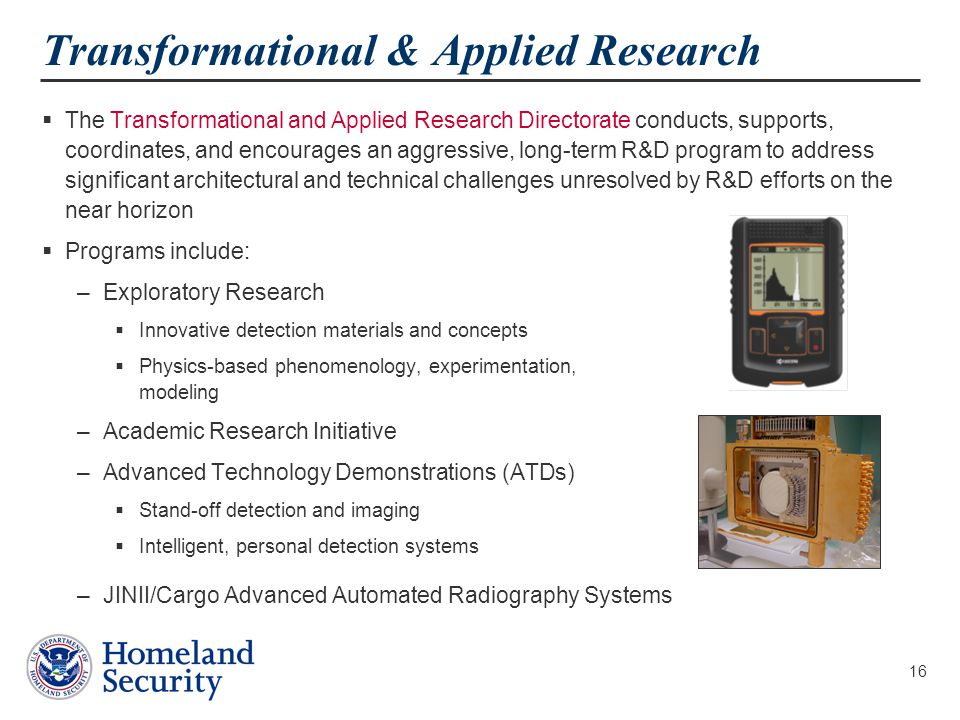 16 Transformational & Applied Research  The Transformational and Applied Research Directorate conducts, supports, coordinates, and encourages an aggressive, long-term R&D program to address significant architectural and technical challenges unresolved by R&D efforts on the near horizon  Programs include: –Exploratory Research  Innovative detection materials and concepts  Physics-based phenomenology, experimentation, modeling –Academic Research Initiative –Advanced Technology Demonstrations (ATDs)  Stand-off detection and imaging  Intelligent, personal detection systems –JINII/Cargo Advanced Automated Radiography Systems