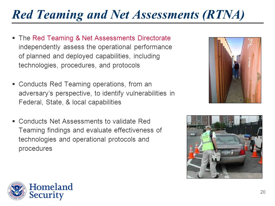 20 Red Teaming and Net Assessments (RTNA)  The Red Teaming & Net Assessments Directorate independently assess the operational performance of planned and deployed capabilities, including technologies, procedures, and protocols  Conducts Red Teaming operations, from an adversary's perspective, to identify vulnerabilities in Federal, State, & local capabilities  Conducts Net Assessments to validate Red Teaming findings and evaluate effectiveness of technologies and operational protocols and procedures