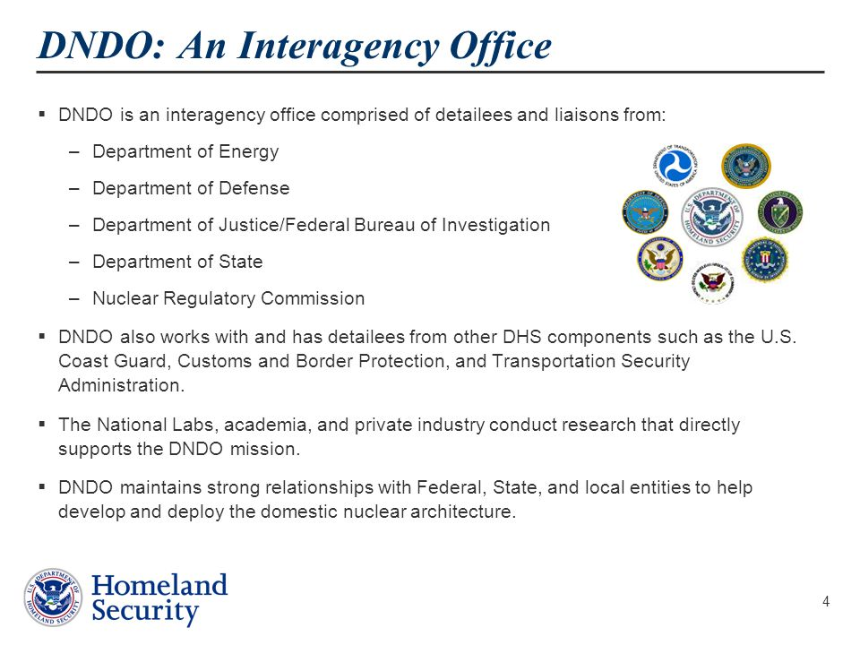 4 DNDO: An Interagency Office  DNDO is an interagency office comprised of detailees and liaisons from: –Department of Energy –Department of Defense –Department of Justice/Federal Bureau of Investigation –Department of State –Nuclear Regulatory Commission  DNDO also works with and has detailees from other DHS components such as the U.S.