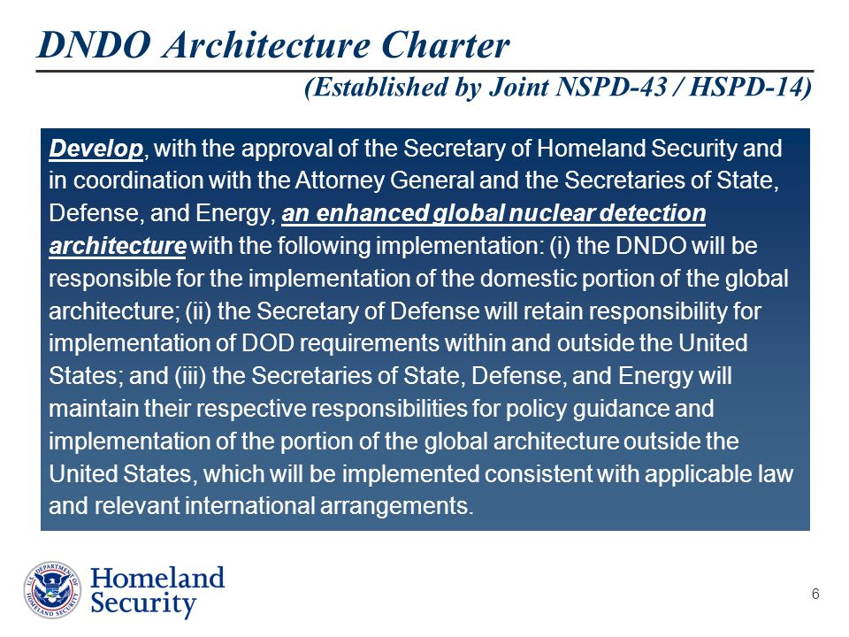 6 DNDO Architecture Charter (Established by Joint NSPD-43 / HSPD-14) Develop, with the approval of the Secretary of Homeland Security and in coordination with the Attorney General and the Secretaries of State, Defense, and Energy, an enhanced global nuclear detection architecture with the following implementation: (i) the DNDO will be responsible for the implementation of the domestic portion of the global architecture; (ii) the Secretary of Defense will retain responsibility for implementation of DOD requirements within and outside the United States; and (iii) the Secretaries of State, Defense, and Energy will maintain their respective responsibilities for policy guidance and implementation of the portion of the global architecture outside the United States, which will be implemented consistent with applicable law and relevant international arrangements.