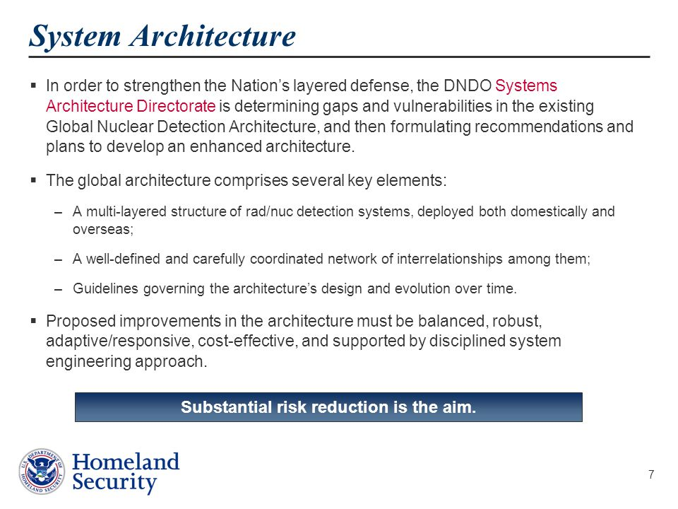 8 Architecture Structure Threats Nuclear Weapons Nuclear Material Radiological Material  Threats could originate in either the Exterior (international) or Interior (domestic) layers  Depending upon origin, threats may pass though one or three layers  Adversaries may use one or more pathways in each layer or layer transition Geographic Layers Exterior Border Interior Pathways Air Land Maritime Detection Approaches FixedContinuous MobilePeriodic Re-locatableEvent