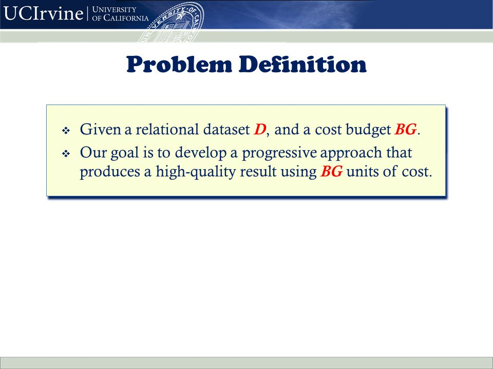 Problem Definition  Given a relational dataset D, and a cost budget BG.  Our goal is to develop a progressive approach that produces a high-quality