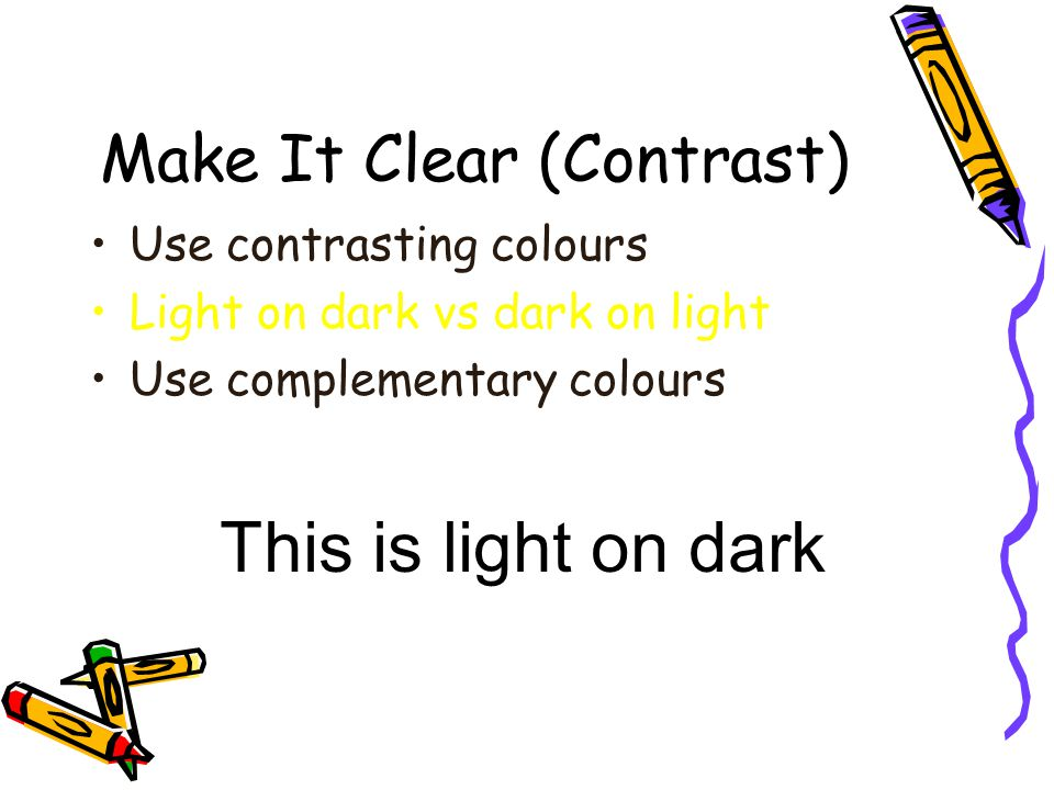 Make It Clear (Contrast) Use contrasting colours Light on dark vs dark on light Use complementary colours low contrasthigh contrast