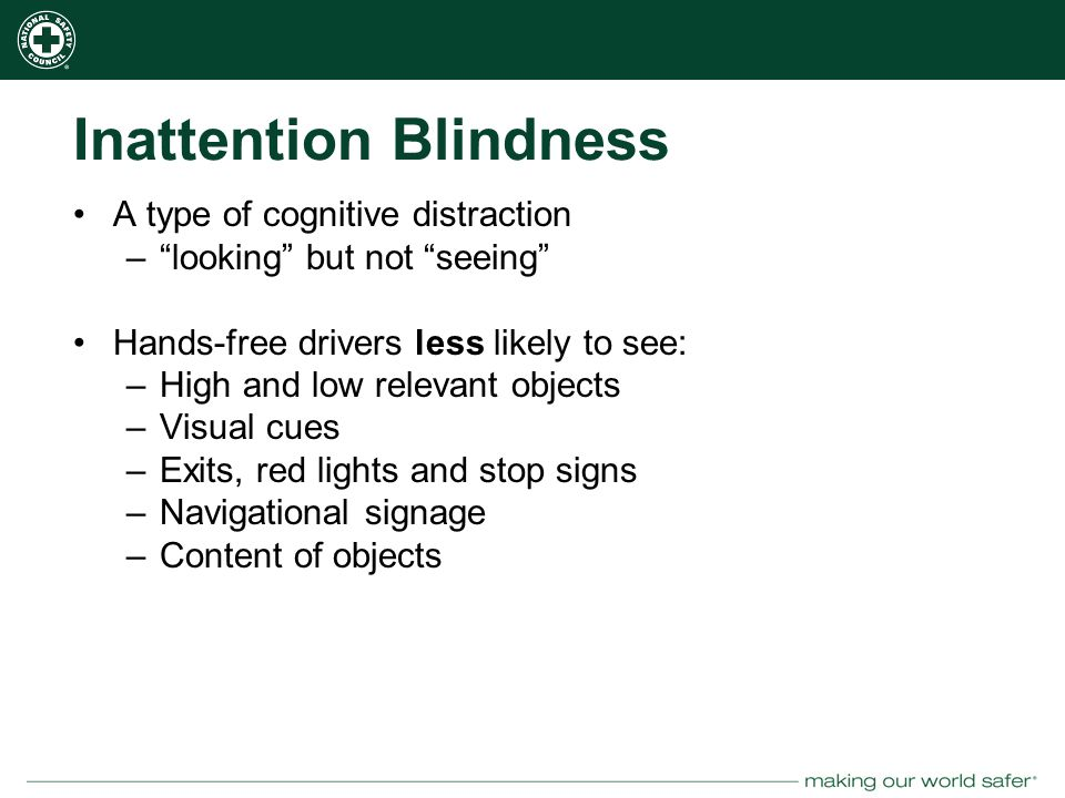 nsc.org Inattention Blindness A type of cognitive distraction – looking but not seeing Hands-free drivers less likely to see: –High and low relevant objects –Visual cues –Exits, red lights and stop signs –Navigational signage –Content of objects