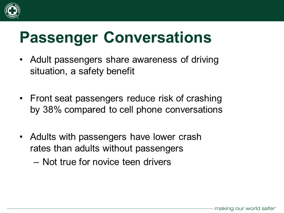 nsc.org Passenger Conversations Adult passengers share awareness of driving situation, a safety benefit Front seat passengers reduce risk of crashing by 38% compared to cell phone conversations Adults with passengers have lower crash rates than adults without passengers –Not true for novice teen drivers