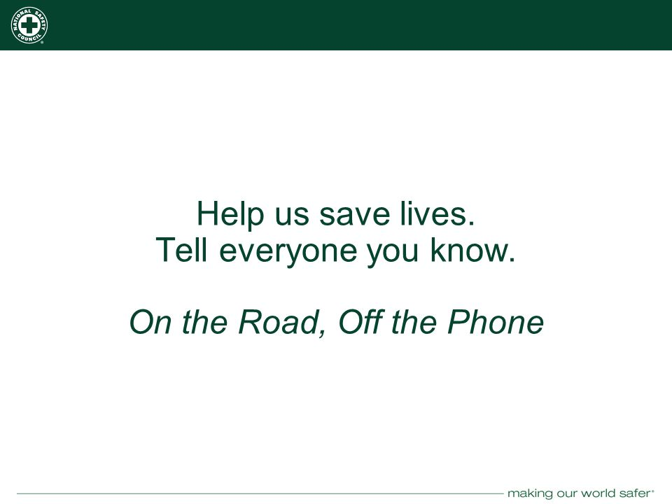 nsc.org Help us save lives. Tell everyone you know. On the Road, Off the Phone