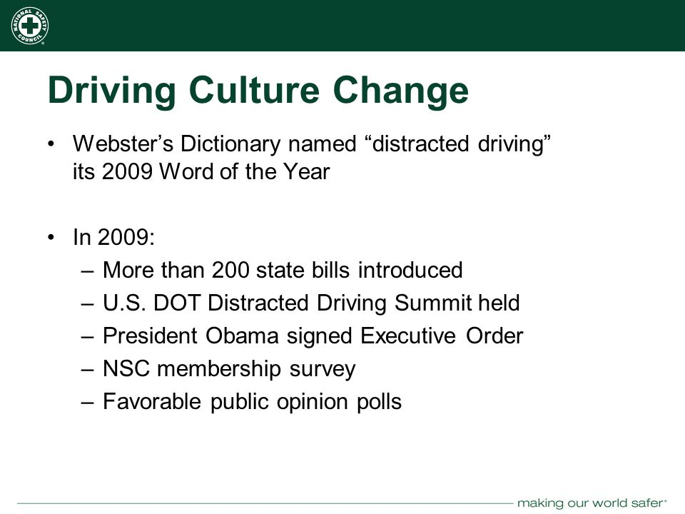 nsc.org Driving Culture Change Webster's Dictionary named distracted driving its 2009 Word of the Year In 2009: –More than 200 state bills introduced –U.S.