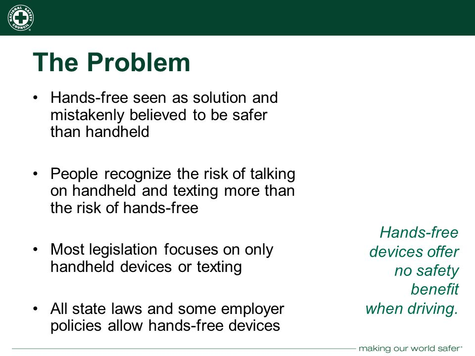 nsc.org The Problem Hands-free seen as solution and mistakenly believed to be safer than handheld People recognize the risk of talking on handheld and texting more than the risk of hands-free Most legislation focuses on only handheld devices or texting All state laws and some employer policies allow hands-free devices Hands-free devices offer no safety benefit when driving.