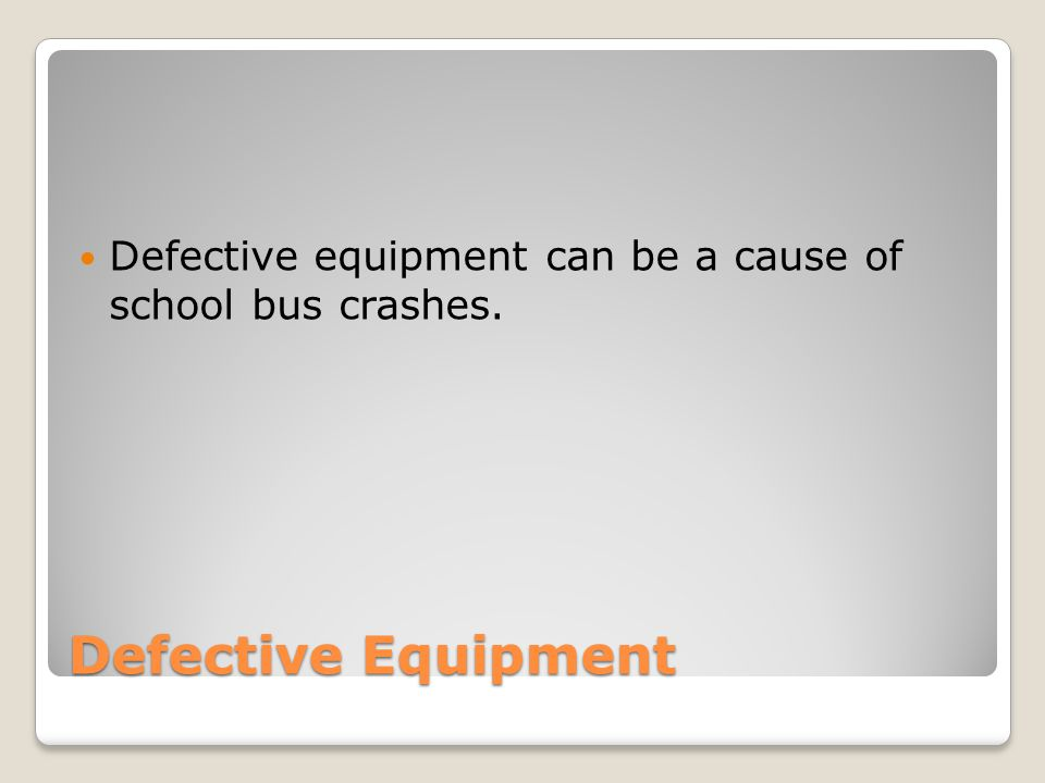 Defective Equipment Defective equipment can be a cause of school bus crashes.