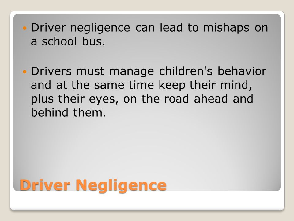 Driver Negligence Driver negligence can lead to mishaps on a school bus. Drivers must manage children's behavior and at the same time keep their mind,
