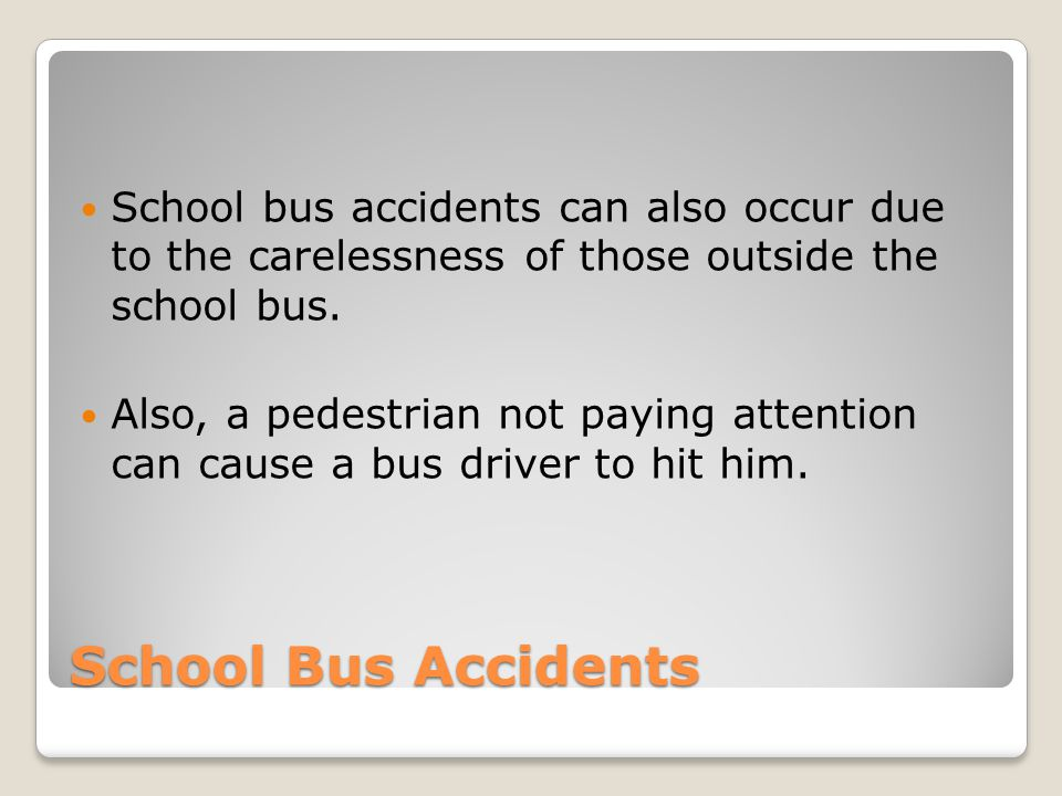 School Bus Accidents School bus accidents can also occur due to the carelessness of those outside the school bus. Also, a pedestrian not paying attent