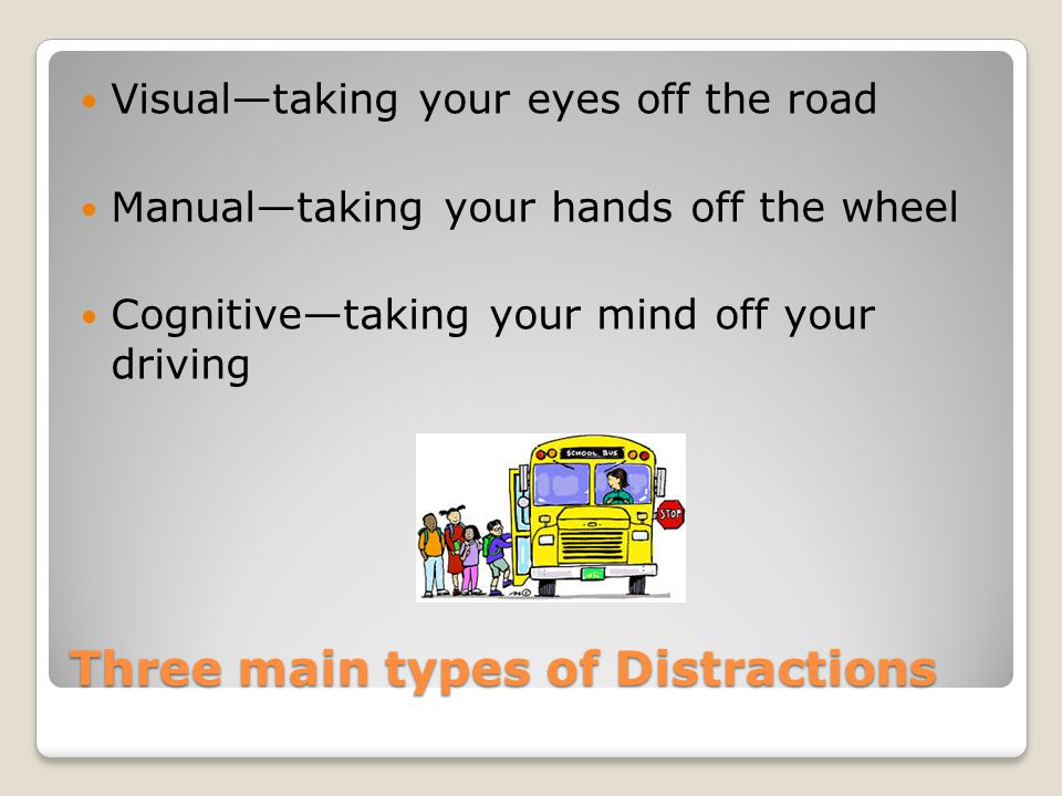 Three main types of Distractions Visual—taking your eyes off the road Manual—taking your hands off the wheel Cognitive—taking your mind off your drivi