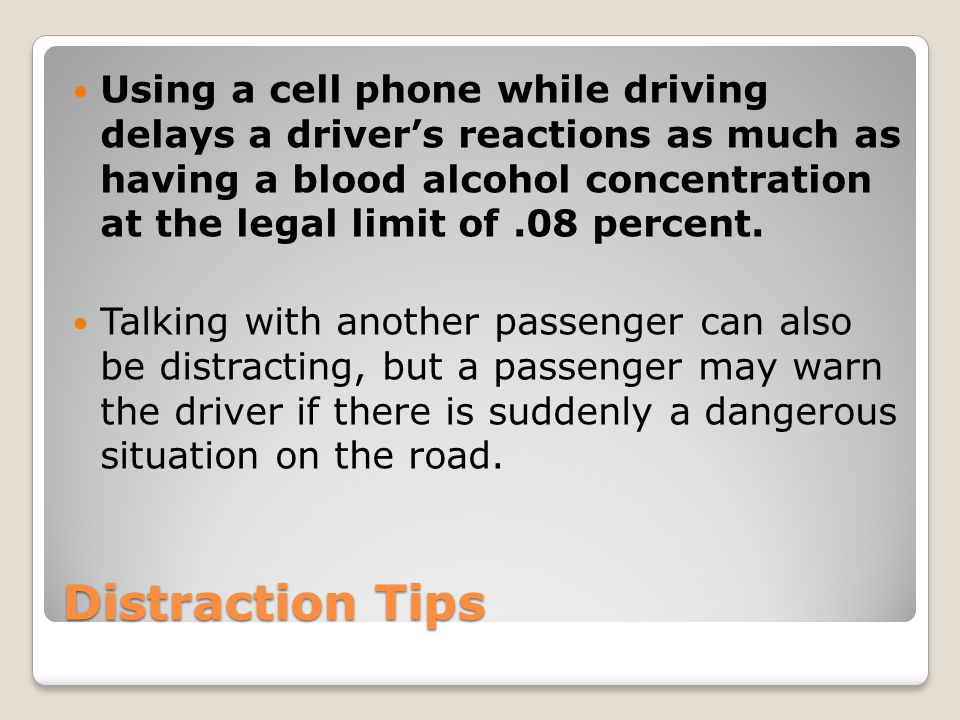 Distraction Tips Using a cell phone while driving delays a driver's reactions as much as having a blood alcohol concentration at the legal limit of.08
