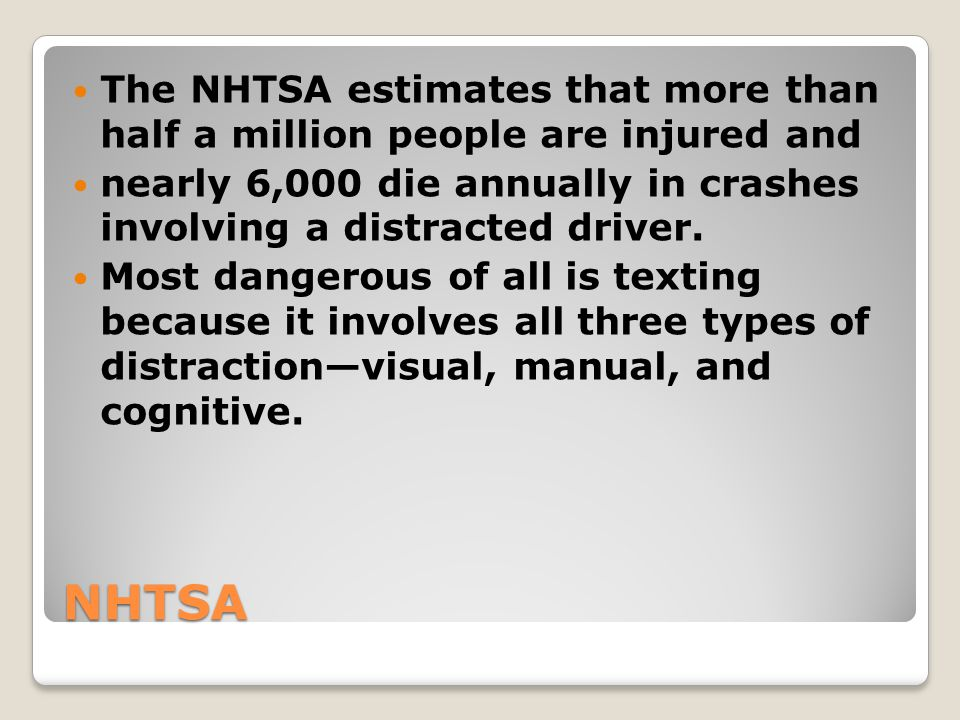 NHTSA The NHTSA estimates that more than half a million people are injured and nearly 6,000 die annually in crashes involving a distracted driver. Mos
