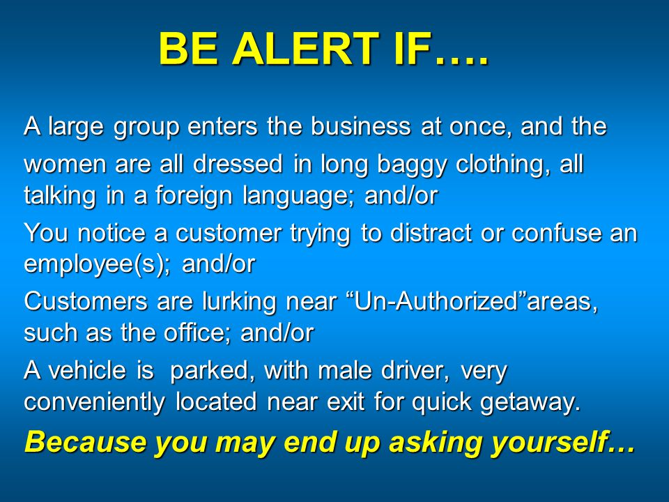 BE ALERT IF…. A large group enters the business at once, and the women are all dressed in long baggy clothing, all talking in a foreign language; and/