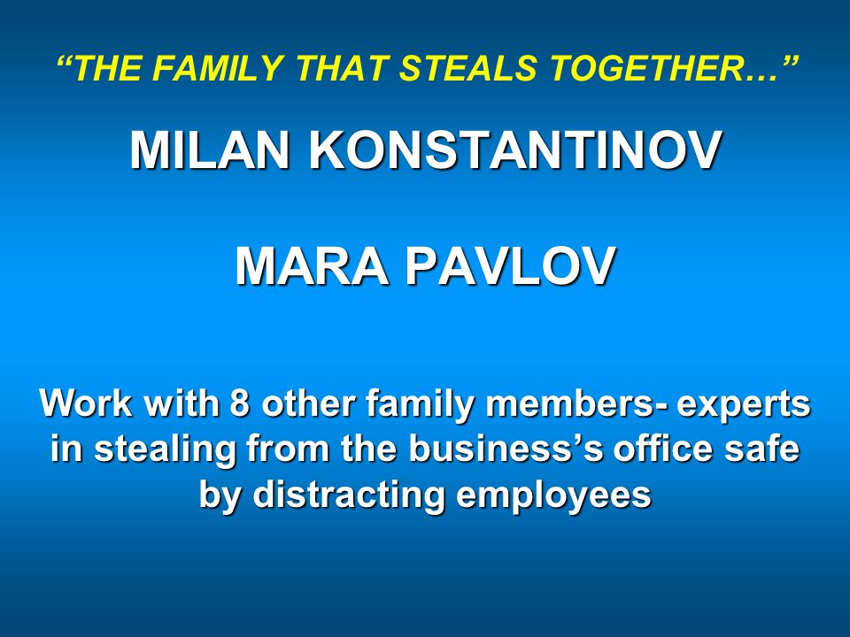 THE FAMILY THAT STEALS TOGETHER… MILAN KONSTANTINOV MARA PAVLOV Work with 8 other family members- experts in stealing from the business's office safe by distracting employees