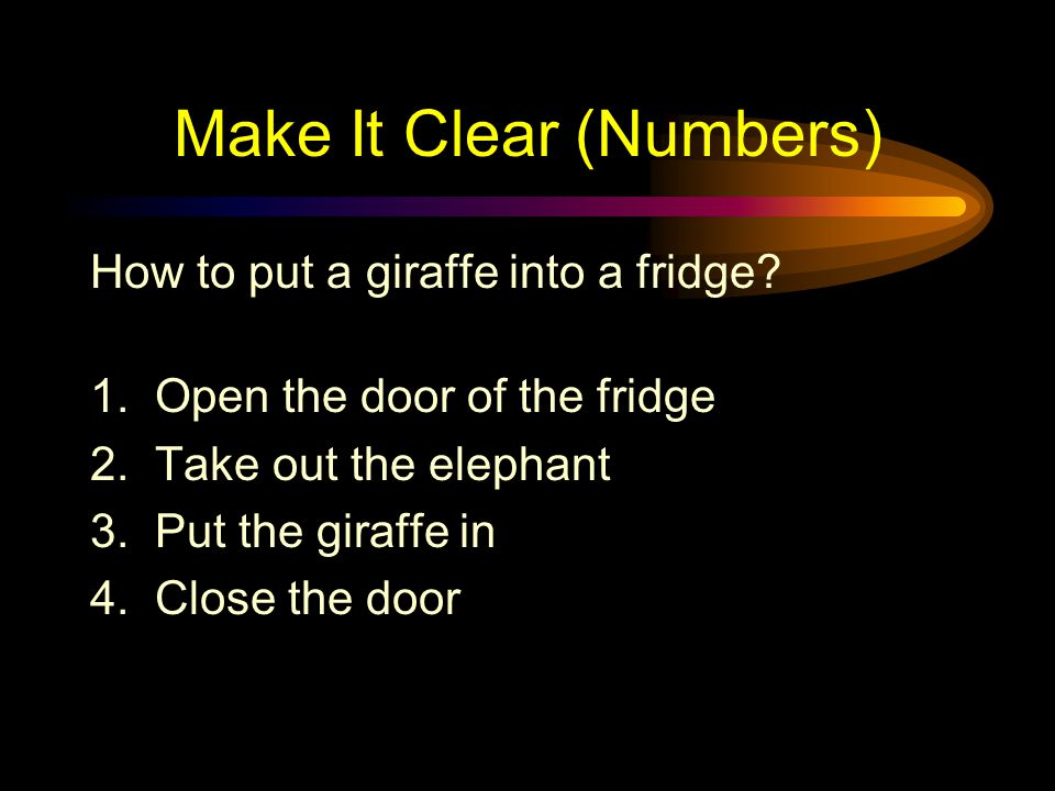 Make It Clear (Numbers) Use numbers for lists with sequence For example: How to put an elephant into a fridge.