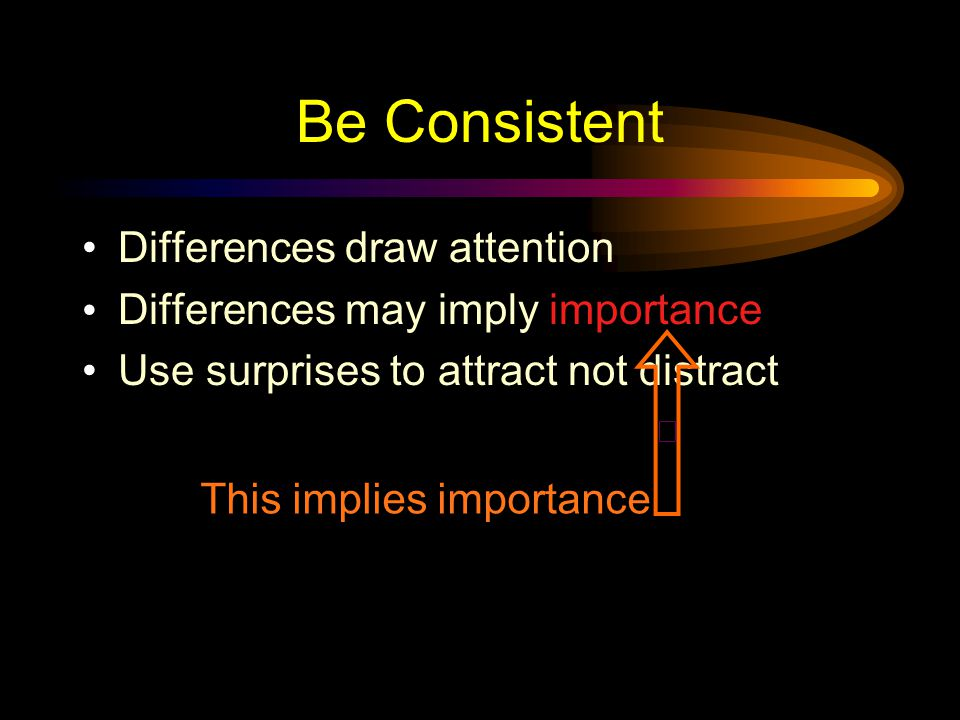 Be Consistent Differences draw attention  Differences may imply importance oUse surprises to attract not distract These differences distract!
