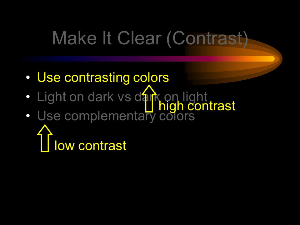 Make It Clear (Contrast) Use contrasting colors Light on dark vs dark on light Use complementary colors low contrasthigh contrast