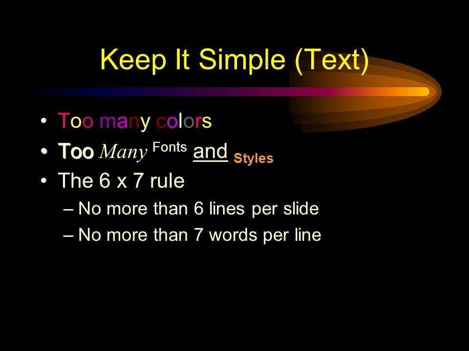 Keep It Simple (Text) Too many colors TooToo Many Fonts and Styles The 6 x 7 rule –No more than 6 lines per slide –No more than 7 words per line