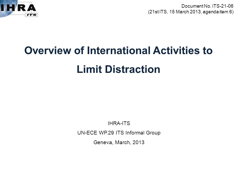 IHRA-ITS UN-ECE WP.29 ITS Informal Group Geneva, March, 2013 Overview of International Activities to Limit Distraction Document No.