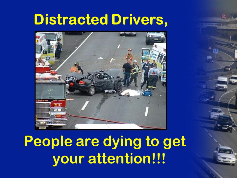 Distracted Drivers, People are dying to get your attention!!!