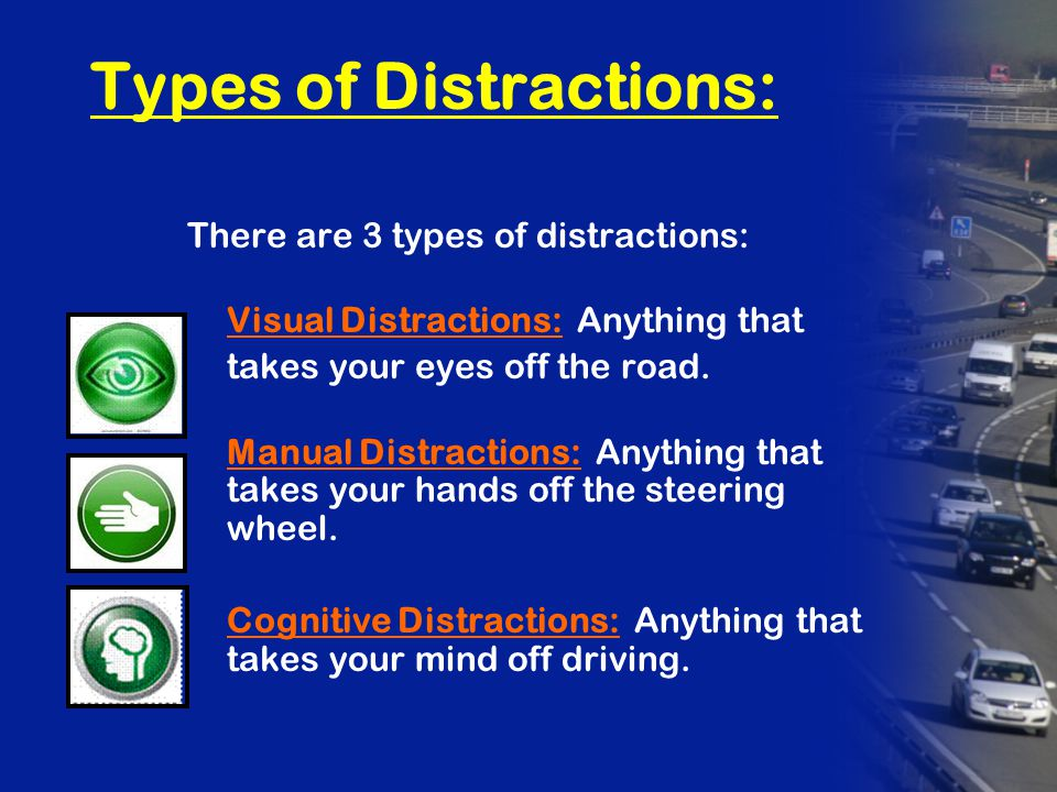 Types of Distractions: There are 3 types of distractions: Visual Distractions: Anything that takes your eyes off the road.