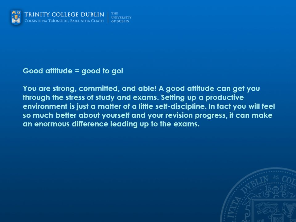 Good attitude = good to go! You are strong, committed, and able! A good attitude can get you through the stress of study and exams. Setting up a produ