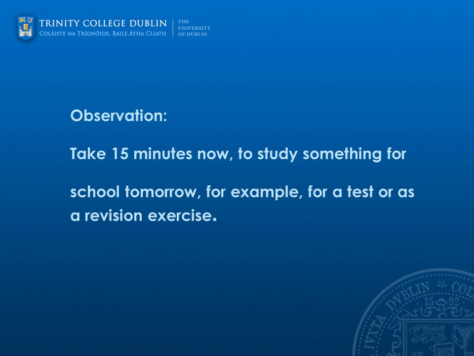 Observation: Take 15 minutes now, to study something for school tomorrow, for example, for a test or as a revision exercise.
