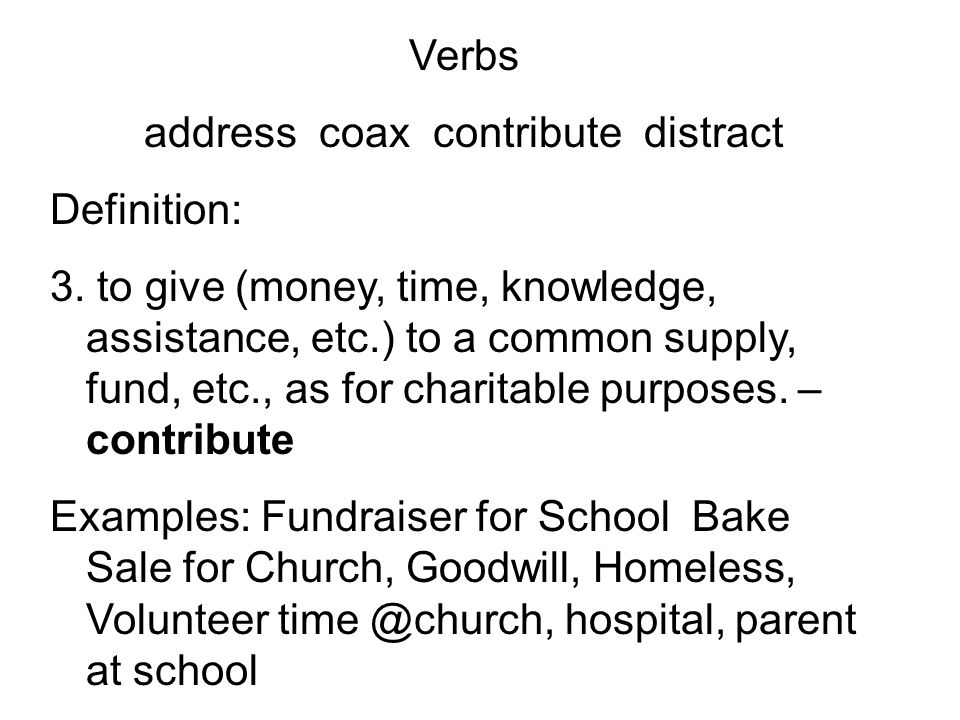Verbs address coax contribute distract Definition: 3. to give (money, time, knowledge, assistance, etc.) to a common supply, fund, etc., as for charit