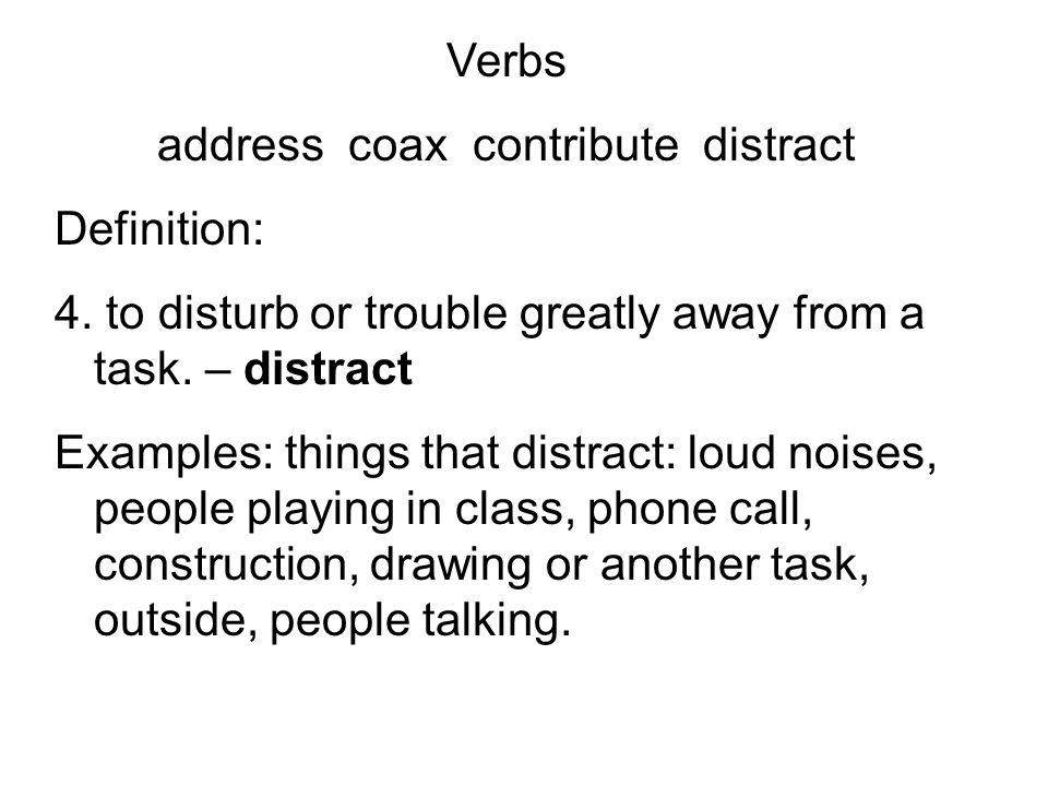 Verbs address coax contribute distract Definition: 4. to disturb or trouble greatly away from a task. – distract Examples: things that distract: loud