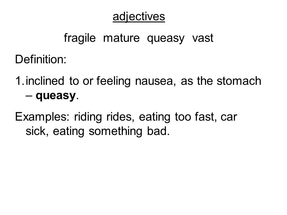 adjectives fragile mature queasy vast Definition: 1.inclined to or feeling nausea, as the stomach – queasy. Examples: riding rides, eating too fast, c