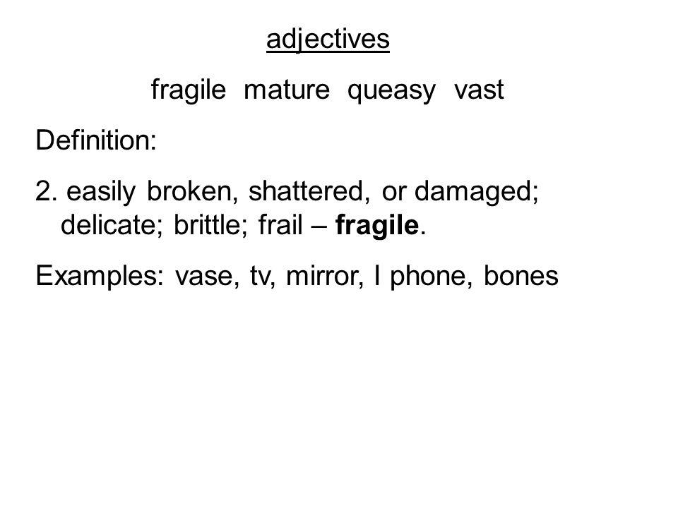 adjectives fragile mature queasy vast Definition: 2.