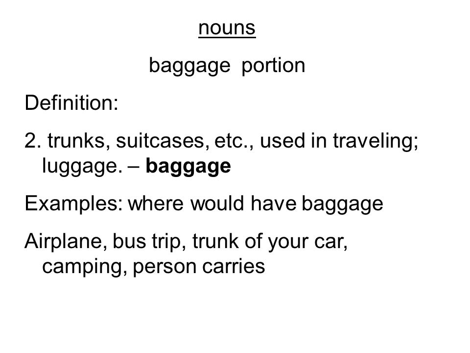 nouns baggage portion Definition: 2. trunks, suitcases, etc., used in traveling; luggage. – baggage Examples: where would have baggage Airplane, bus t