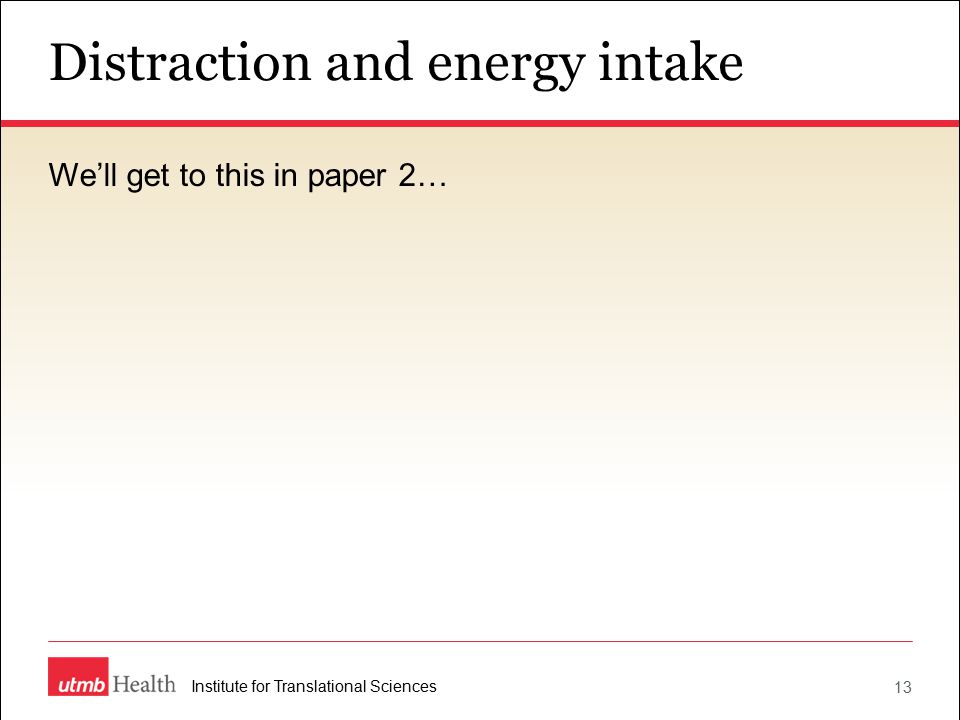 Distraction and energy intake 13 Institute for Translational Sciences We'll get to this in paper 2…
