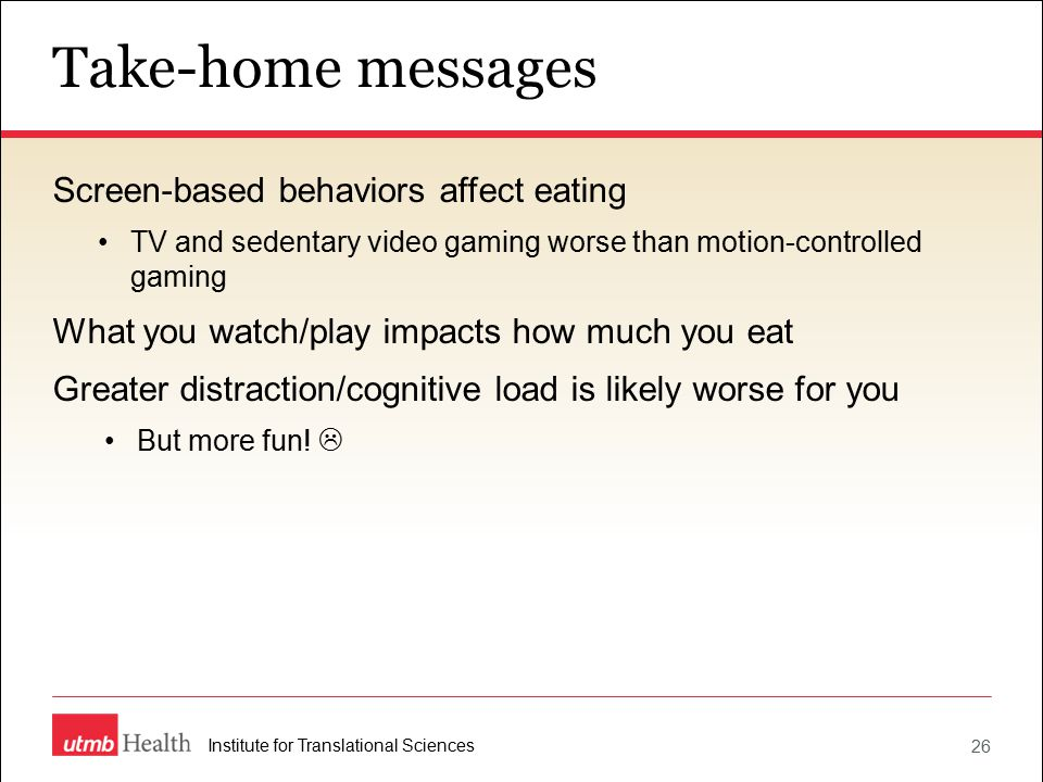Take-home messages 26 Institute for Translational Sciences Screen-based behaviors affect eating TV and sedentary video gaming worse than motion-controlled gaming What you watch/play impacts how much you eat Greater distraction/cognitive load is likely worse for you But more fun.