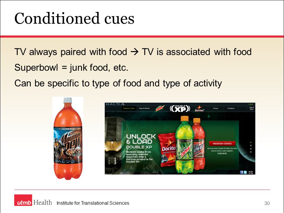 Conditioned cues 30 Institute for Translational Sciences TV always paired with food  TV is associated with food Superbowl = junk food, etc.