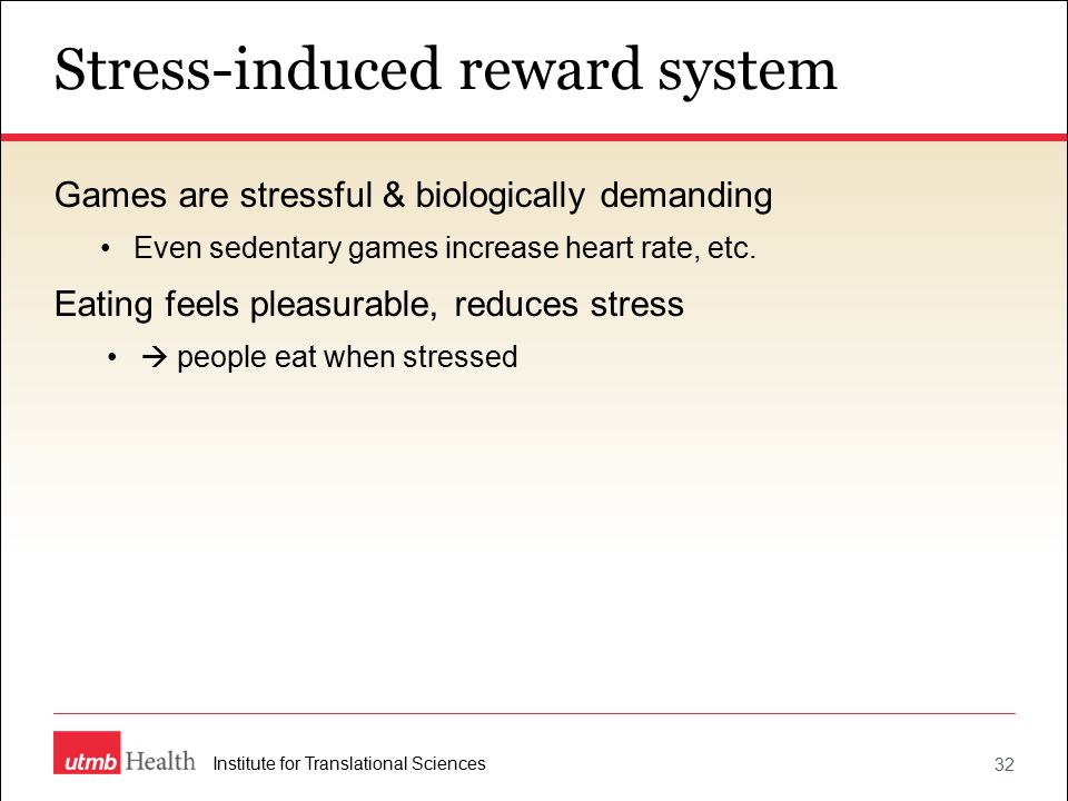 Stress-induced reward system 32 Institute for Translational Sciences Games are stressful & biologically demanding Even sedentary games increase heart rate, etc.