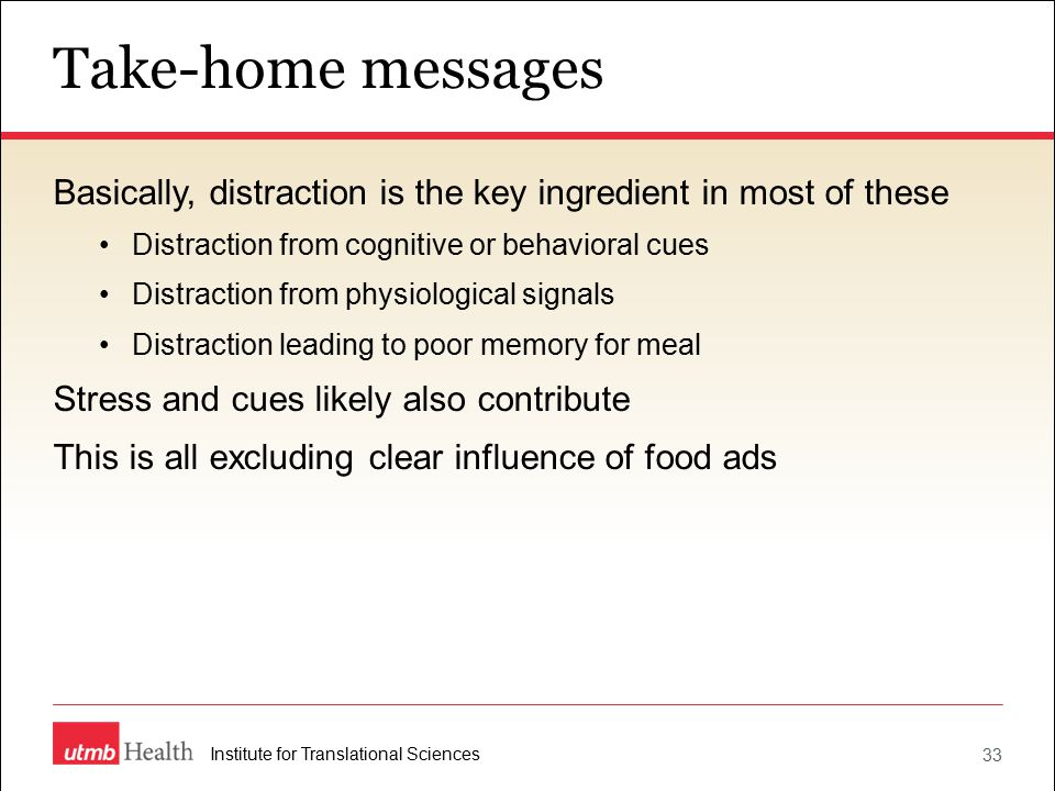 Take-home messages 33 Institute for Translational Sciences Basically, distraction is the key ingredient in most of these Distraction from cognitive or behavioral cues Distraction from physiological signals Distraction leading to poor memory for meal Stress and cues likely also contribute This is all excluding clear influence of food ads