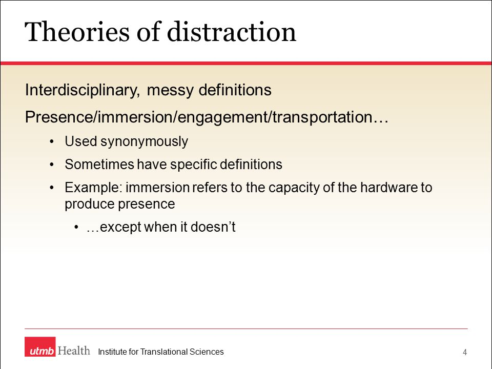 Theories of distraction 4 Institute for Translational Sciences Interdisciplinary, messy definitions Presence/immersion/engagement/transportation… Used synonymously Sometimes have specific definitions Example: immersion refers to the capacity of the hardware to produce presence …except when it doesn't