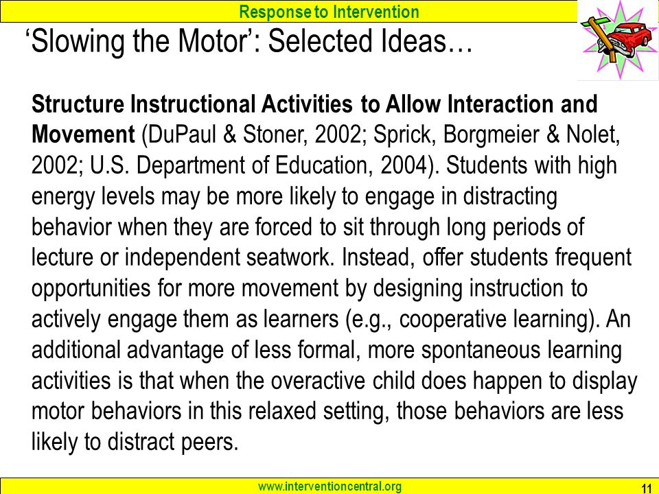 Response to Intervention www.interventioncentral.org 11 'Slowing the Motor': Selected Ideas… Structure Instructional Activities to Allow Interaction and Movement (DuPaul & Stoner, 2002; Sprick, Borgmeier & Nolet, 2002; U.S.