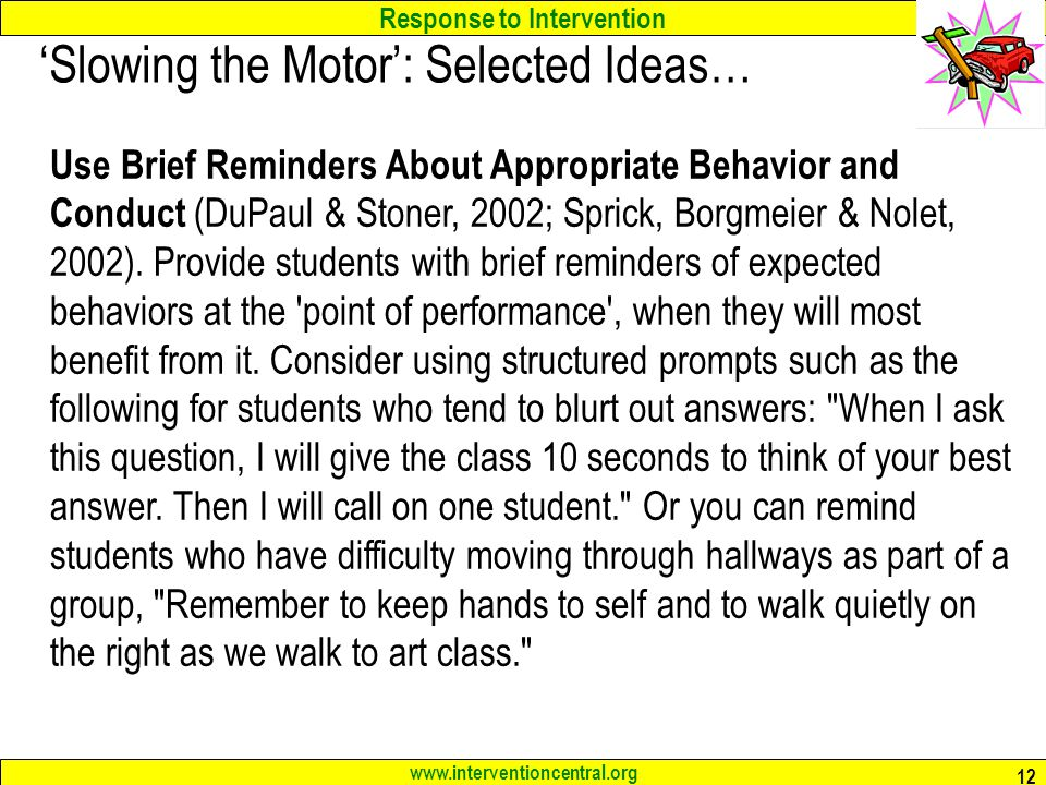 Response to Intervention www.interventioncentral.org 12 'Slowing the Motor': Selected Ideas… Use Brief Reminders About Appropriate Behavior and Conduct (DuPaul & Stoner, 2002; Sprick, Borgmeier & Nolet, 2002).