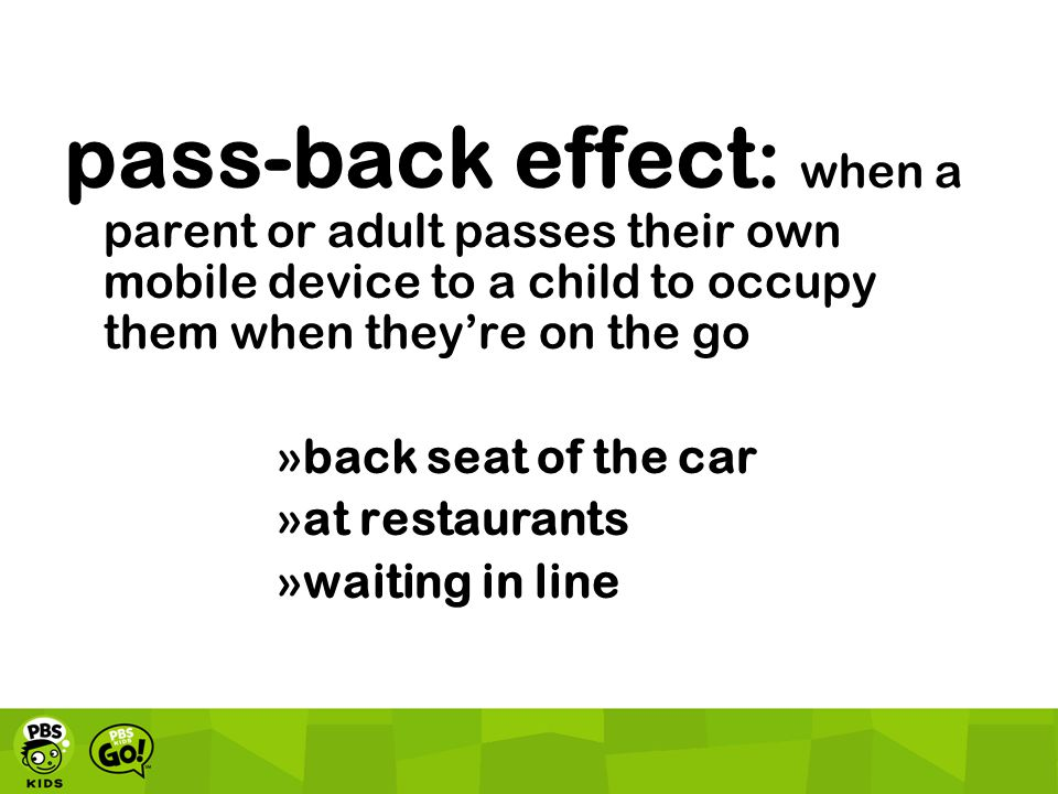pass-back effect : when a parent or adult passes their own mobile device to a child to occupy them when they're on the go »back seat of the car »at re