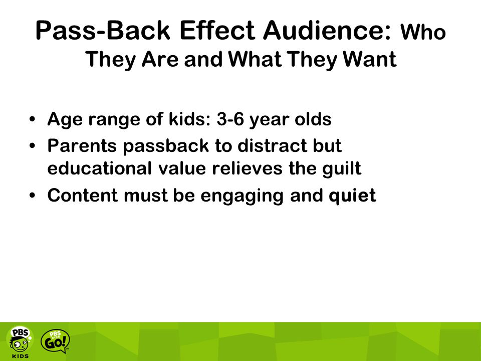 Pass-Back Effect Audience: Who They Are and What They Want Age range of kids: 3-6 year olds Parents passback to distract but educational value relieves the guilt Content must be engaging and quiet