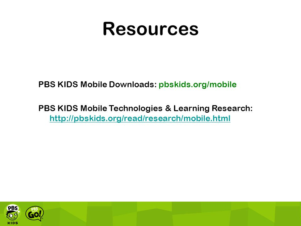 Resources PBS KIDS Mobile Downloads: pbskids.org/mobile PBS KIDS Mobile Technologies & Learning Research: http://pbskids.org/read/research/mobile.html