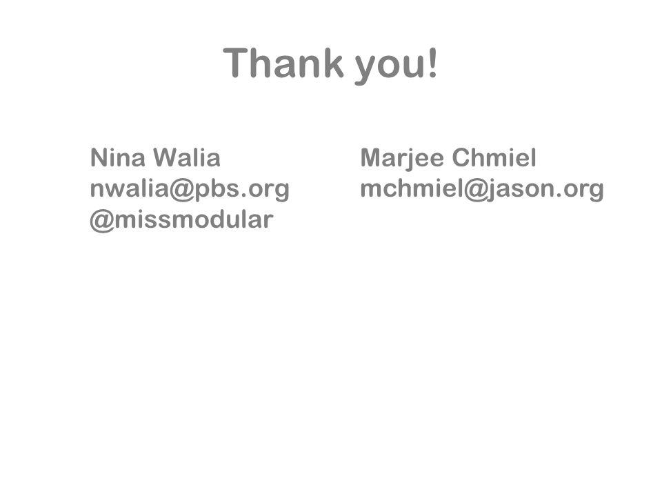 Nina Walia nwalia@pbs.org @missmodular Thank you! Marjee Chmiel mchmiel@jason.org