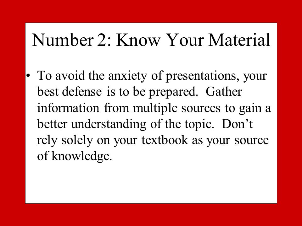 Number 2: Know Your Material To avoid the anxiety of presentations, your best defense is to be prepared.