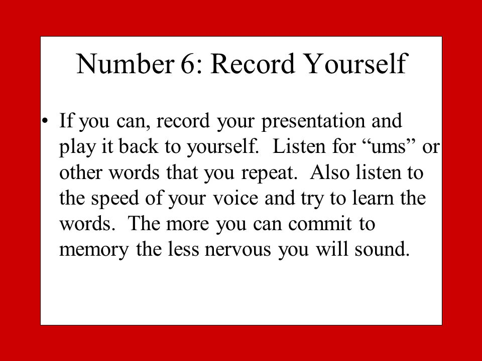 Number 6: Record Yourself If you can, record your presentation and play it back to yourself.