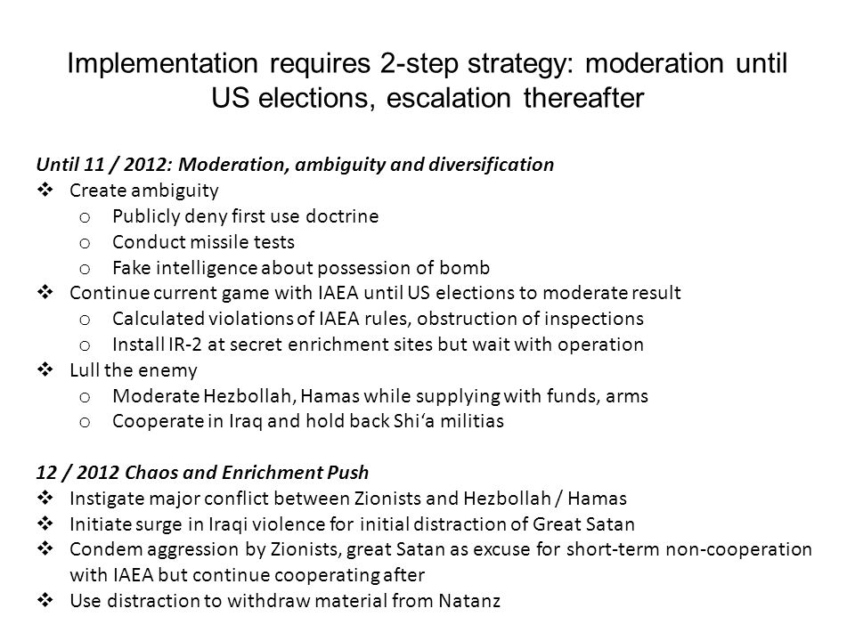 Implementation requires 2-step strategy: moderation until US elections, escalation thereafter Until 11 / 2012: Moderation, ambiguity and diversification  Create ambiguity o Publicly deny first use doctrine o Conduct missile tests o Fake intelligence about possession of bomb  Continue current game with IAEA until US elections to moderate result o Calculated violations of IAEA rules, obstruction of inspections o Install IR-2 at secret enrichment sites but wait with operation  Lull the enemy o Moderate Hezbollah, Hamas while supplying with funds, arms o Cooperate in Iraq and hold back Shi'a militias 12 / 2012 Chaos and Enrichment Push  Instigate major conflict between Zionists and Hezbollah / Hamas  Initiate surge in Iraqi violence for initial distraction of Great Satan  Condem aggression by Zionists, great Satan as excuse for short-term non-cooperation with IAEA but continue cooperating after  Use distraction to withdraw material from Natanz